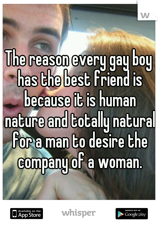 The reason every gay boy has the best friend is because it is human nature and totally natural for a man to desire the company of a woman.