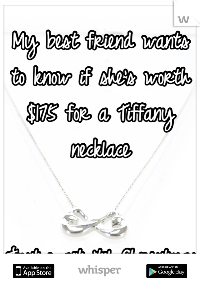 My best friend wants to know if she's worth $175 for a Tiffany necklace   Just wait 'til Christmas