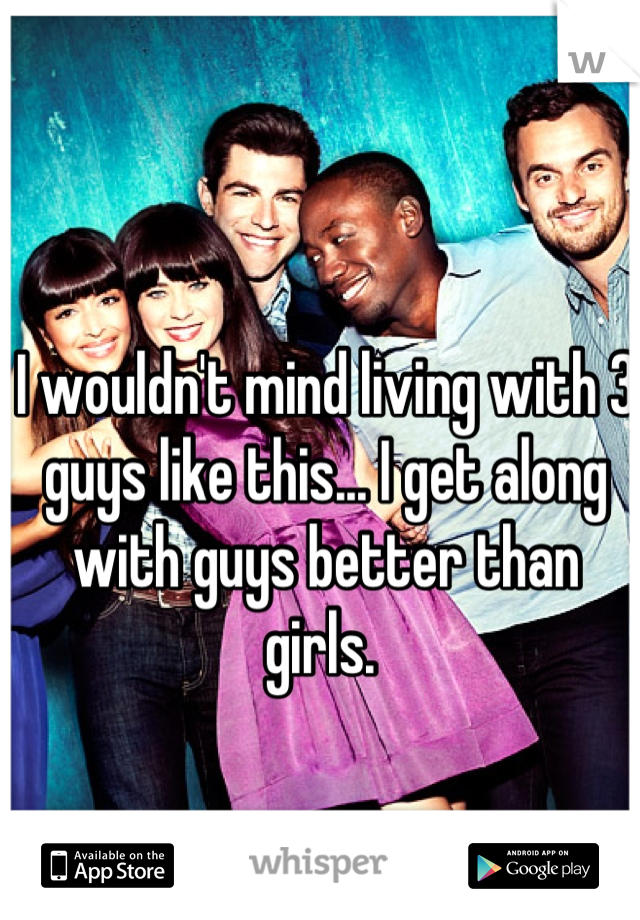 I wouldn't mind living with 3 guys like this... I get along with guys better than girls.
