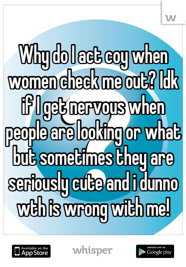 Why do I act coy when women check me out? Idk if I get nervous when people are looking or what but sometimes they are seriously cute and i dunno wth is wrong with me!