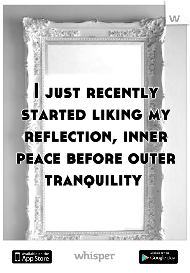 I just recently started liking my reflection, inner peace before outer tranquility