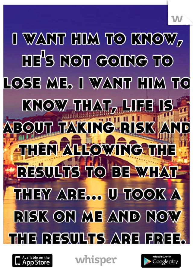 i want him to know, he's not going to lose me. i want him to know that, life is about taking risk and then allowing the results to be what they are... u took a risk on me and now the results are free.