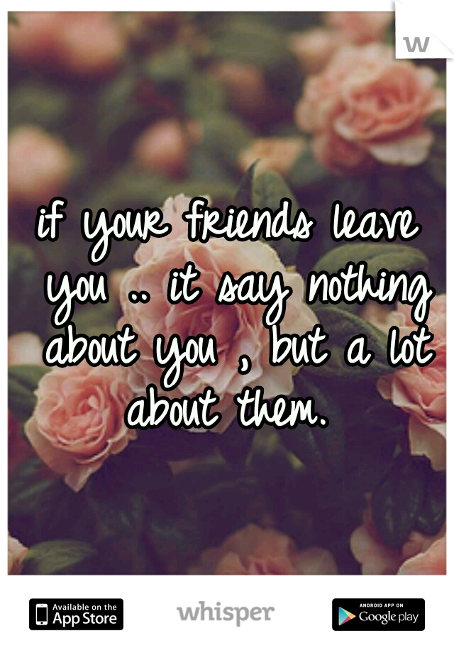 if your friends leave you .. it say nothing about you , but a lot about them.