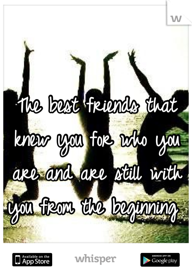 The best friends that knew you for who you are and are still with you from the beginning