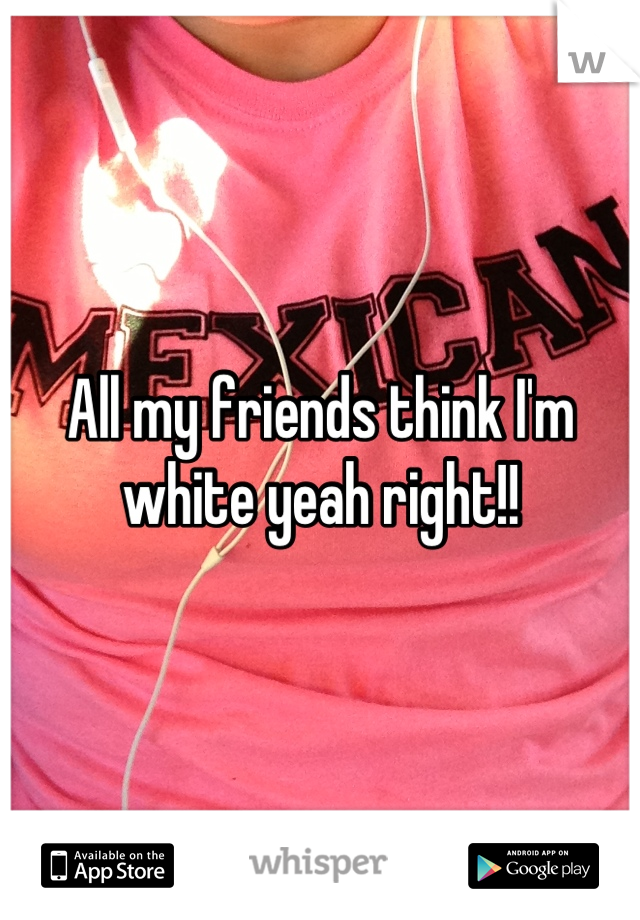All my friends think I'm white yeah right!!
