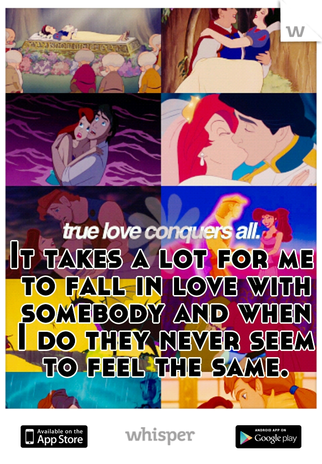 It takes a lot for me to fall in love with somebody and when I do they never seem to feel the same.