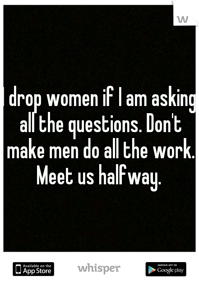 I drop women if I am asking all the questions. Don't make men do all the work. Meet us halfway.