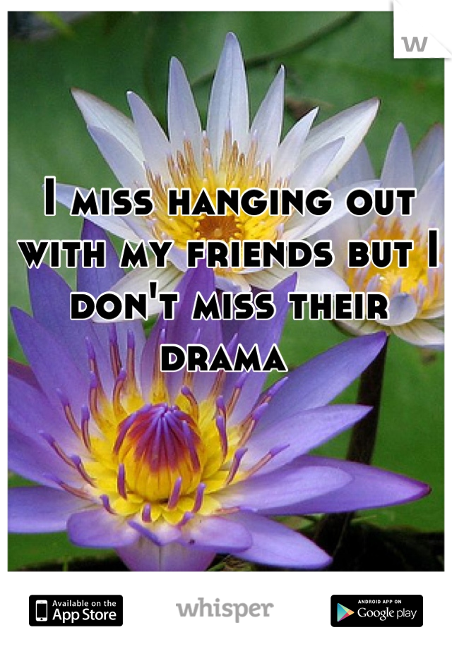 I miss hanging out with my friends but I don't miss their drama