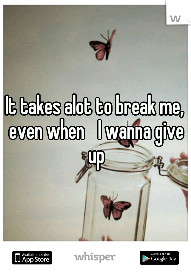 It takes alot to break me, even when  I wanna give up