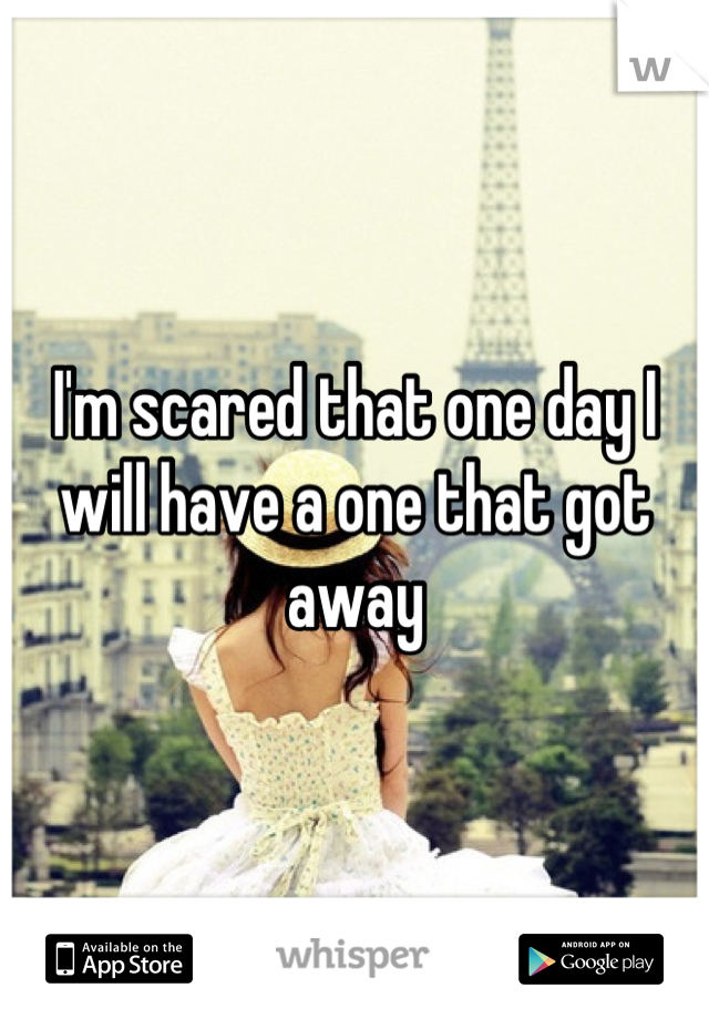 I'm scared that one day I will have a one that got away
