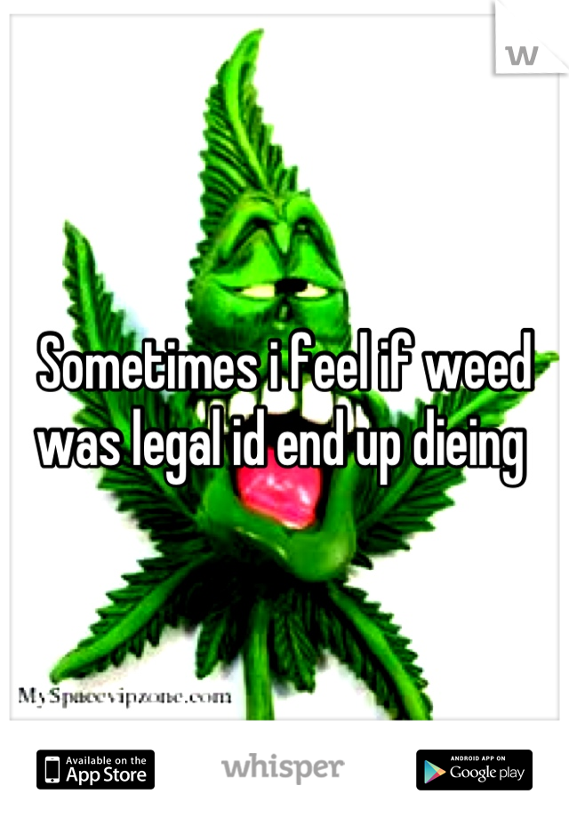 Sometimes i feel if weed was legal id end up dieing