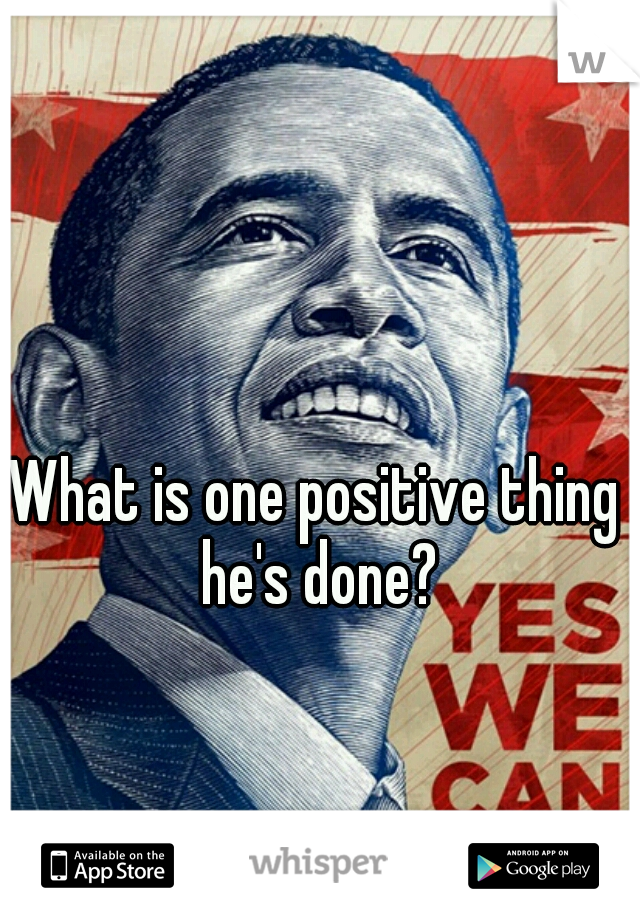 What is one positive thing he's done?