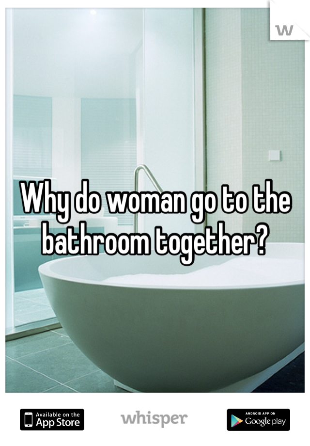 Why do woman go to the bathroom together?
