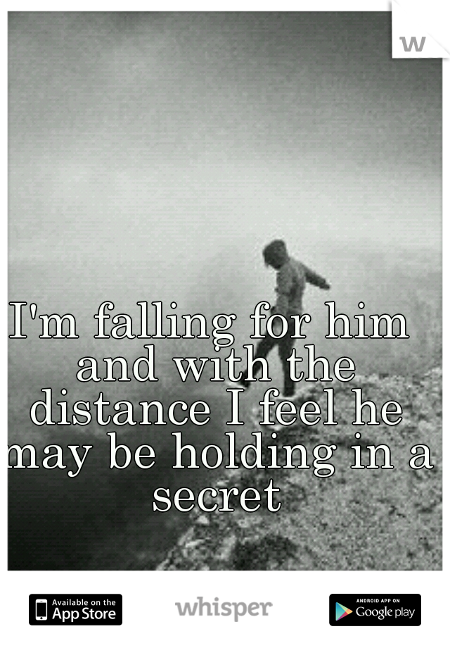 I'm falling for him and with the distance I feel he may be holding in a secret