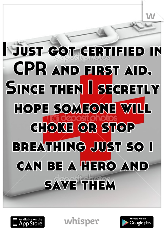 I just got certified in CPR and first aid. Since then I secretly hope someone will choke or stop breathing just so i can be a hero and save them