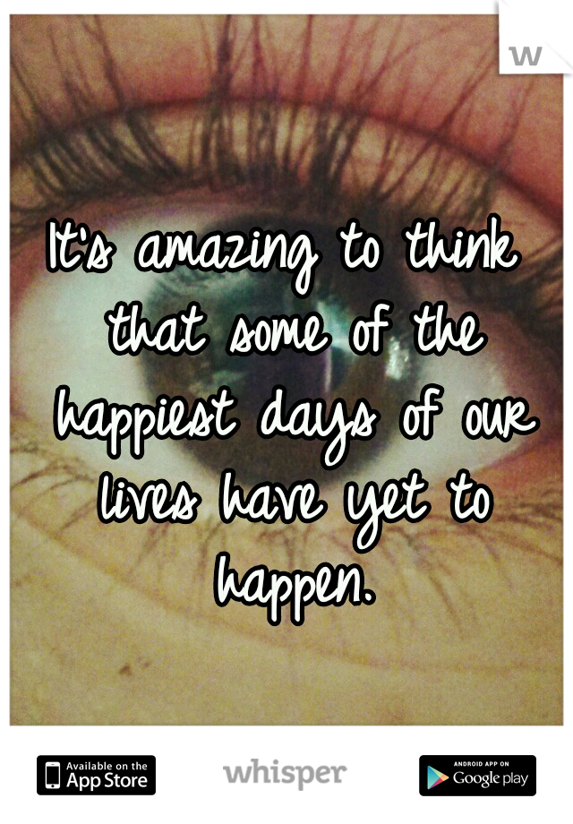 It's amazing to think that some of the happiest days of our lives have yet to happen.