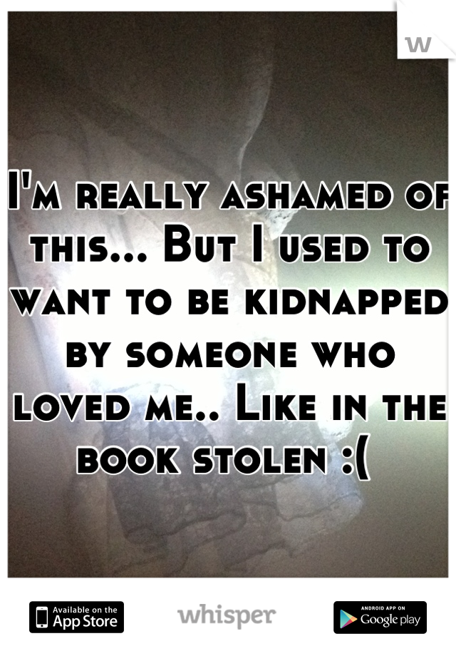 I'm really ashamed of this... But I used to want to be kidnapped by someone who loved me.. Like in the book stolen :(