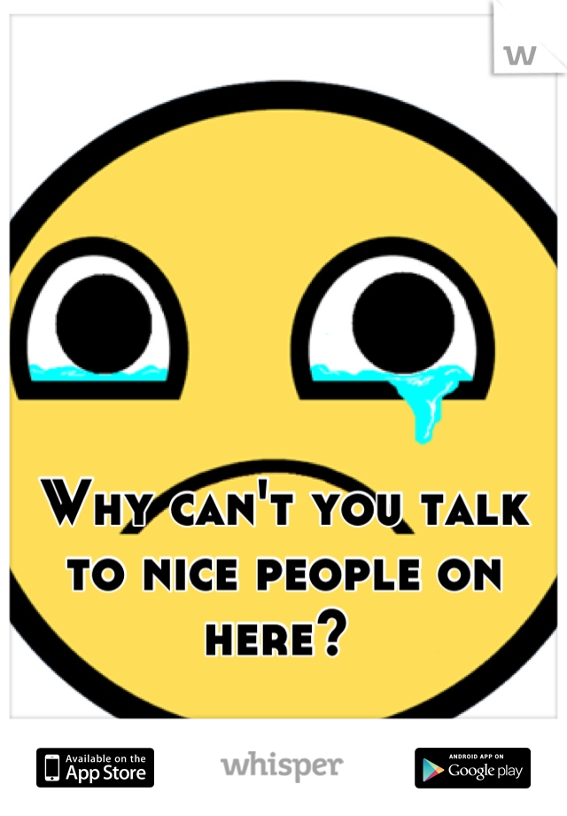 Why can't you talk to nice people on here?