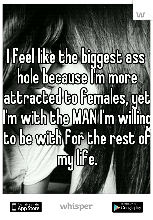 I feel like the biggest ass hole because I'm more attracted to females, yet I'm with the MAN I'm willing to be with for the rest of my life.