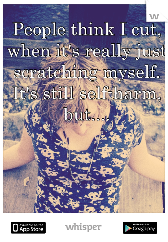People think I cut, when it's really just scratching myself. It's still self-harm, but....