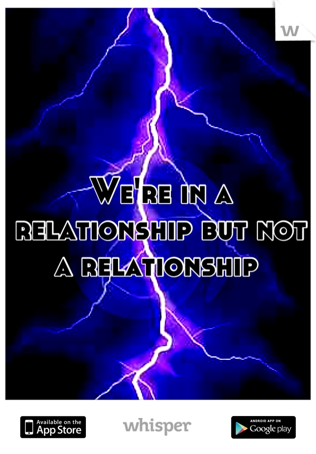 We're in a relationship but not a relationship