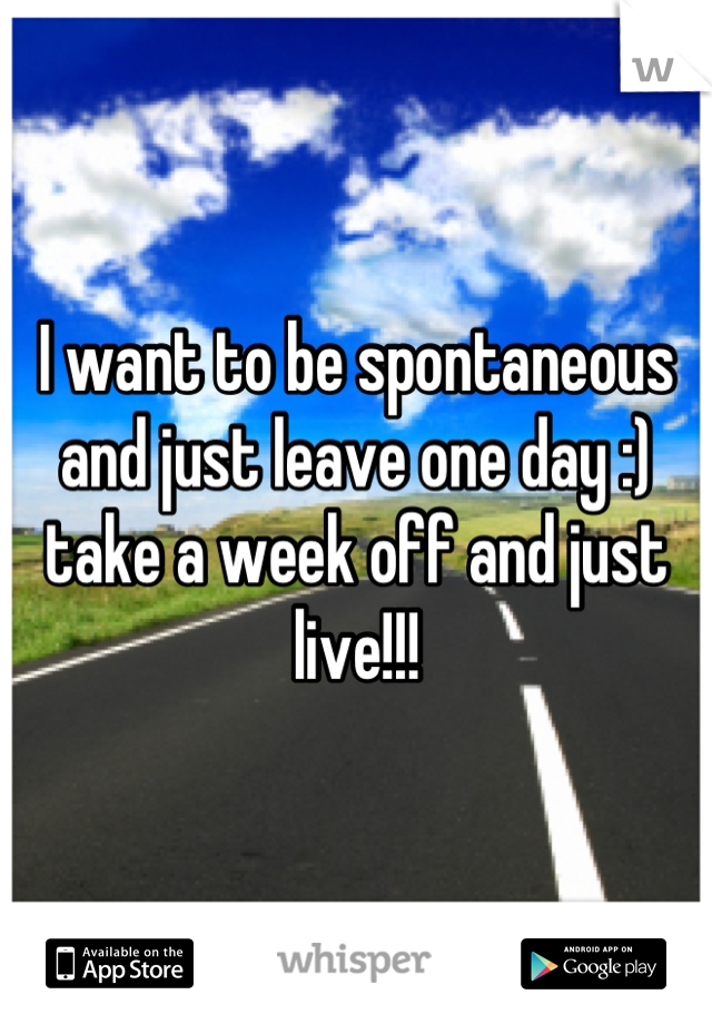 I want to be spontaneous and just leave one day :) take a week off and just live!!!