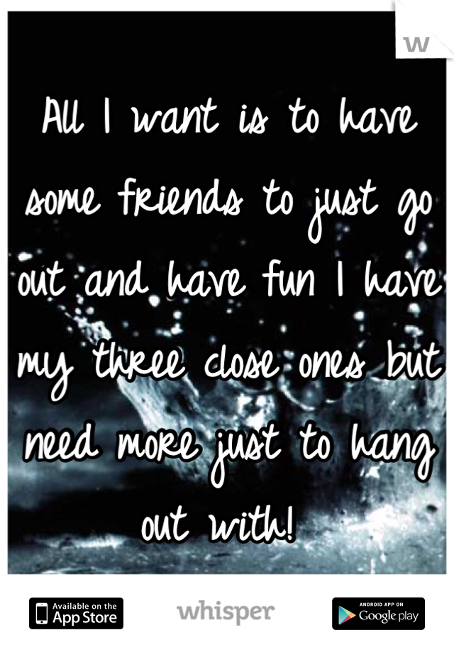 All I want is to have some friends to just go out and have fun I have my three close ones but need more just to hang out with!