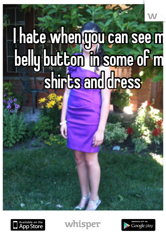 I hate when you can see my belly button  in some of my shirts and dress