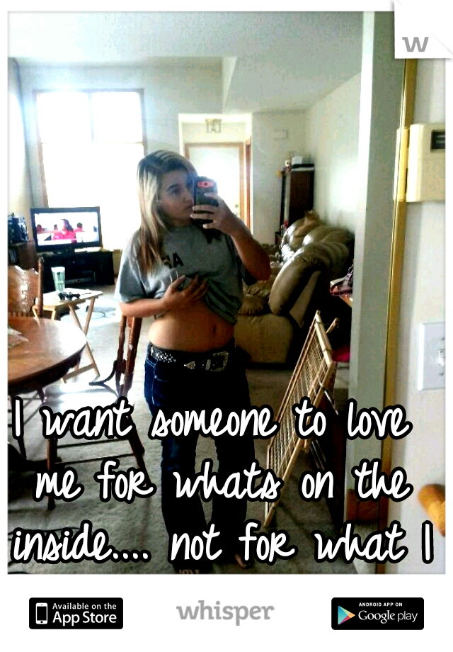 I want someone to love me for whats on the inside.... not for what I look like... :(