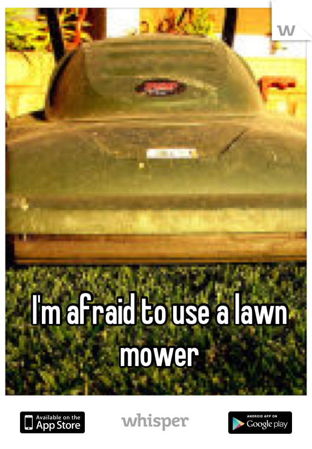 I'm afraid to use a lawn mower