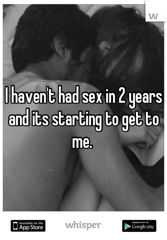 I haven't had sex in 2 years and its starting to get to me.