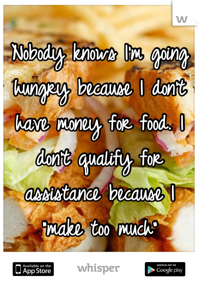 """Nobody knows I'm going hungry because I don't have money for food. I don't qualify for assistance because I """"make too much"""""""