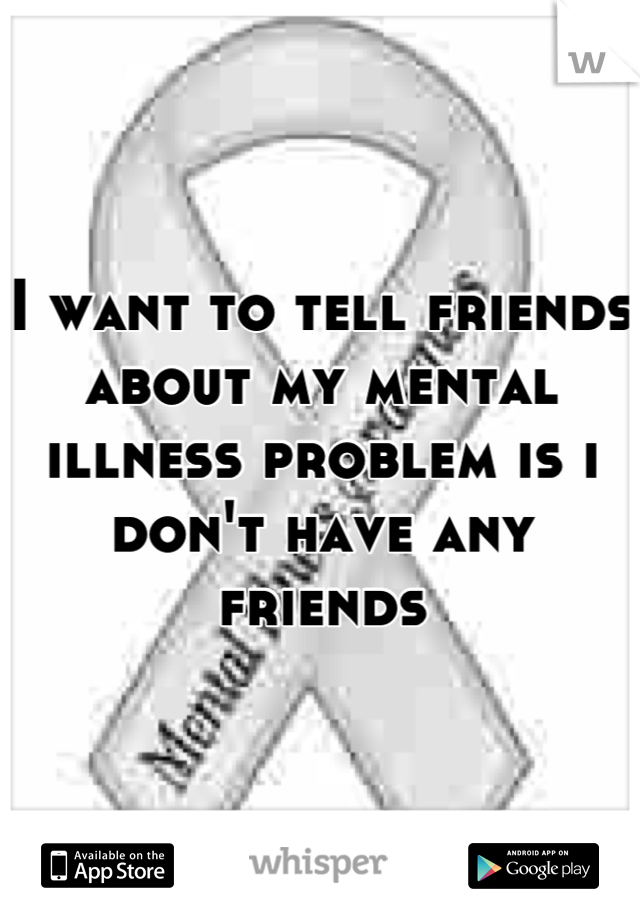 I want to tell friends about my mental illness problem is i don't have any friends