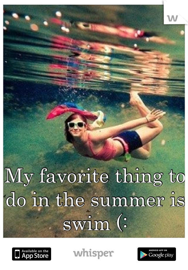 My favorite thing to do in the summer is swim (: