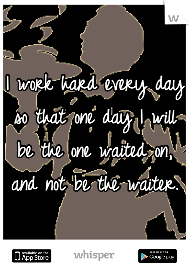 I work hard every day so that one day I will be the one waited on, and not be the waiter.