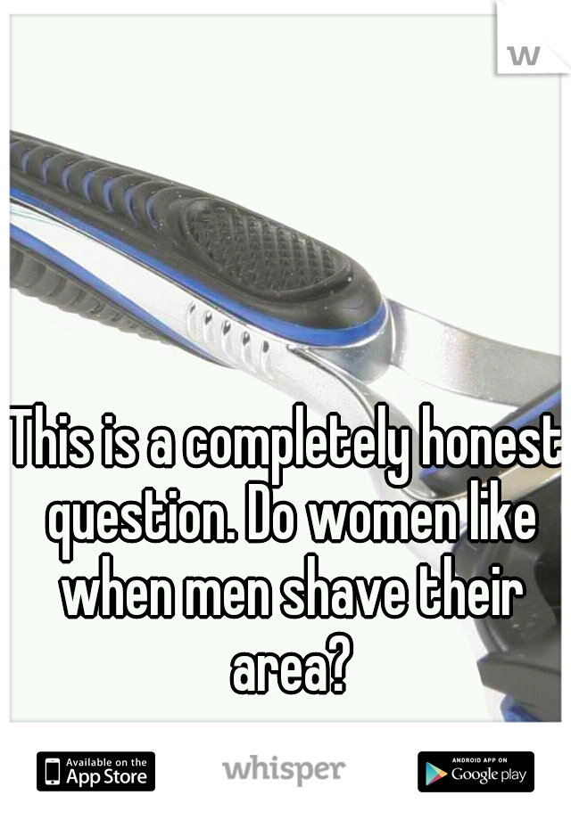 This is a completely honest question. Do women like when men shave their area?