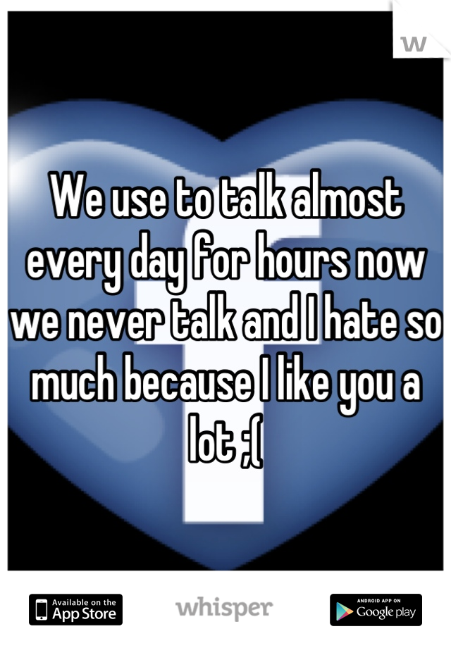 We use to talk almost every day for hours now we never talk and I hate so much because I like you a lot ;(