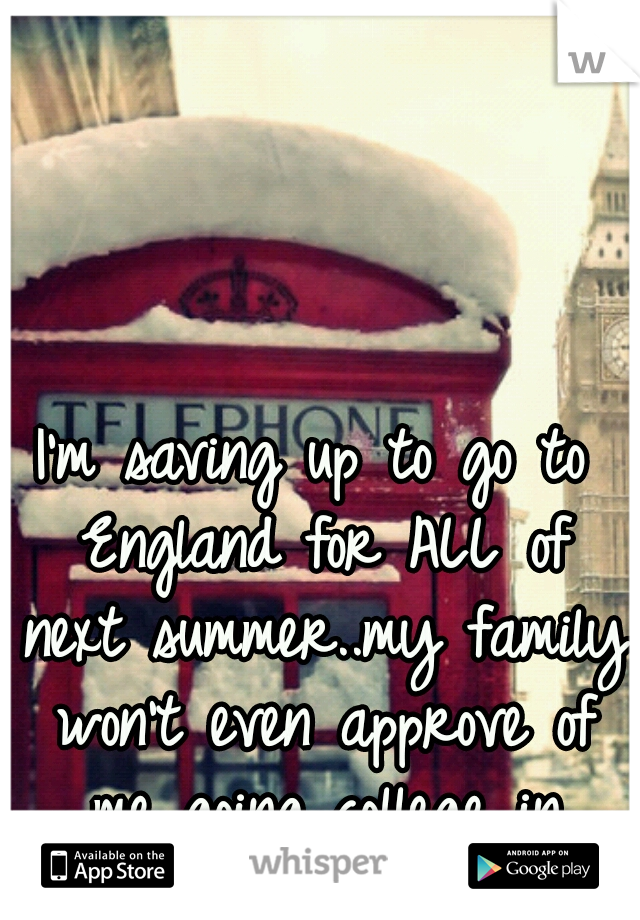 I'm saving up to go to England for ALL of next summer..my family won't even approve of me going college in Florida