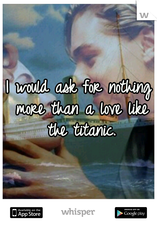 I would ask for nothing more than a love like the titanic.