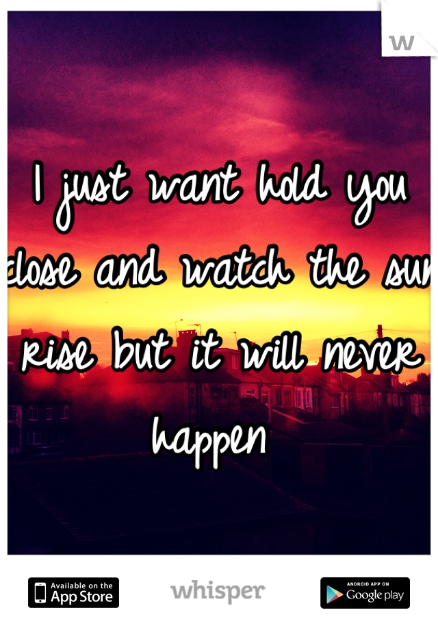 I just want hold you close and watch the sun rise but it will never happen