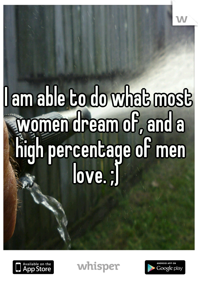 I am able to do what most women dream of, and a high percentage of men love. ;)