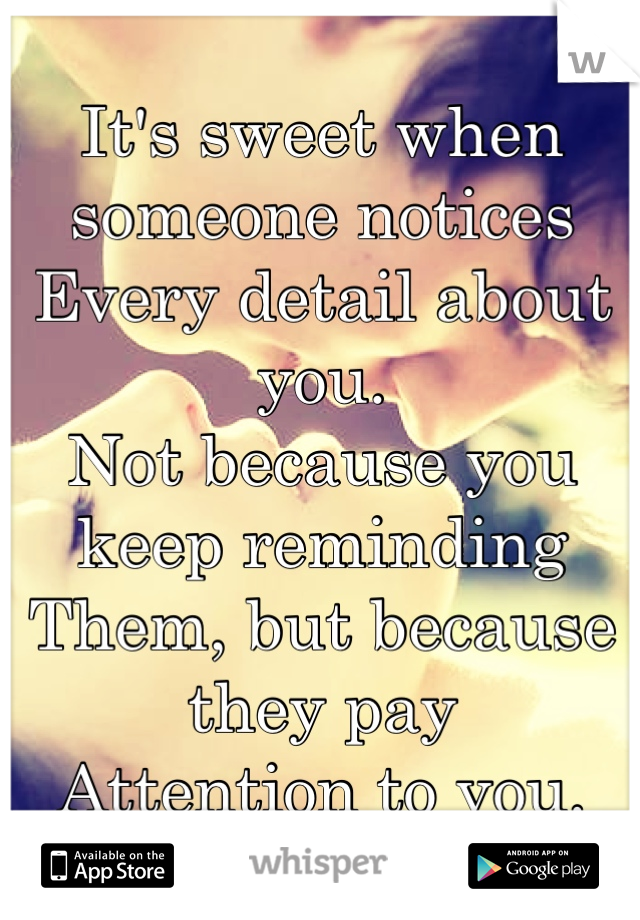 It's sweet when someone notices Every detail about you. Not because you keep reminding Them, but because they pay Attention to you.