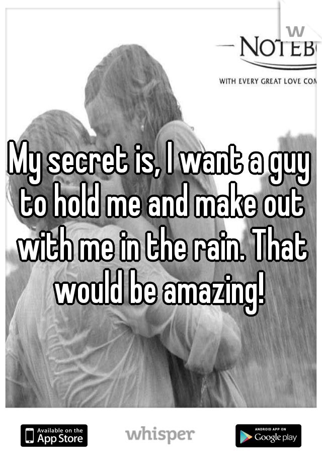 My secret is, I want a guy to hold me and make out with me in the rain. That would be amazing!