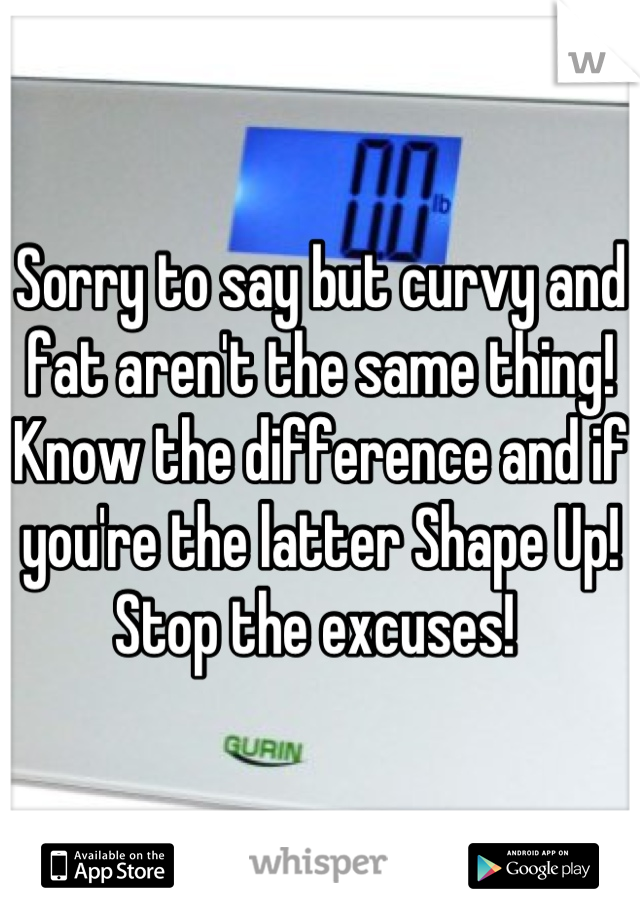 Sorry to say but curvy and fat aren't the same thing! Know the difference and if you're the latter Shape Up! Stop the excuses!