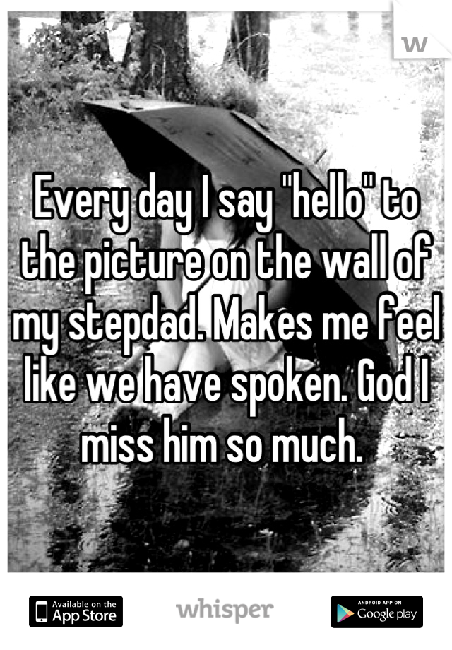 """Every day I say """"hello"""" to the picture on the wall of my stepdad. Makes me feel like we have spoken. God I miss him so much."""