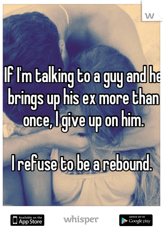 If I'm talking to a guy and he brings up his ex more than once, I give up on him.   I refuse to be a rebound.