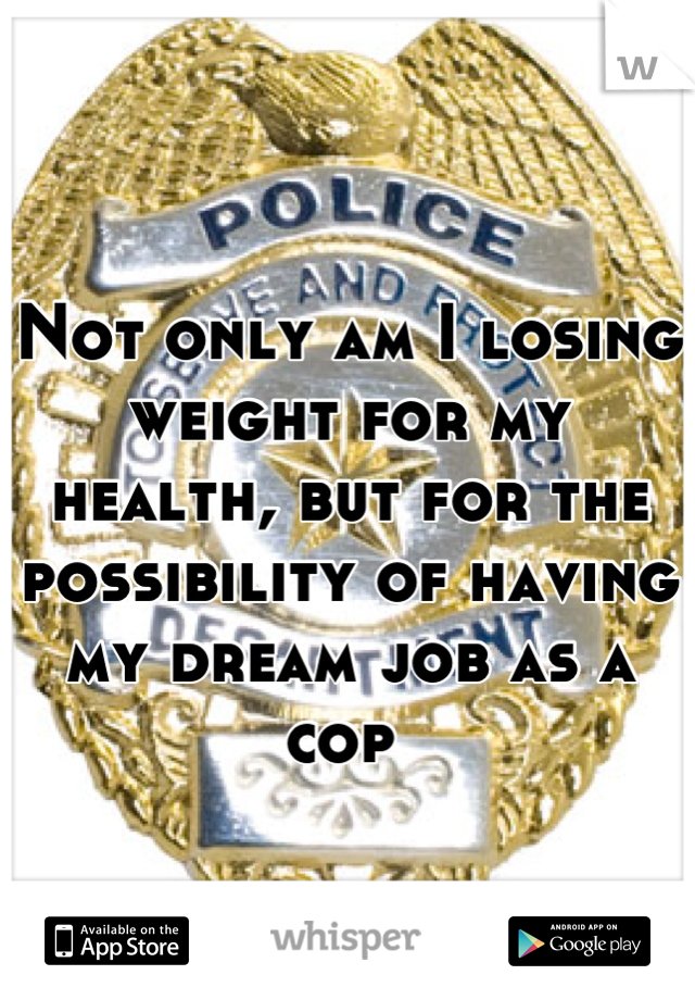 Not only am I losing weight for my health, but for the possibility of having my dream job as a cop