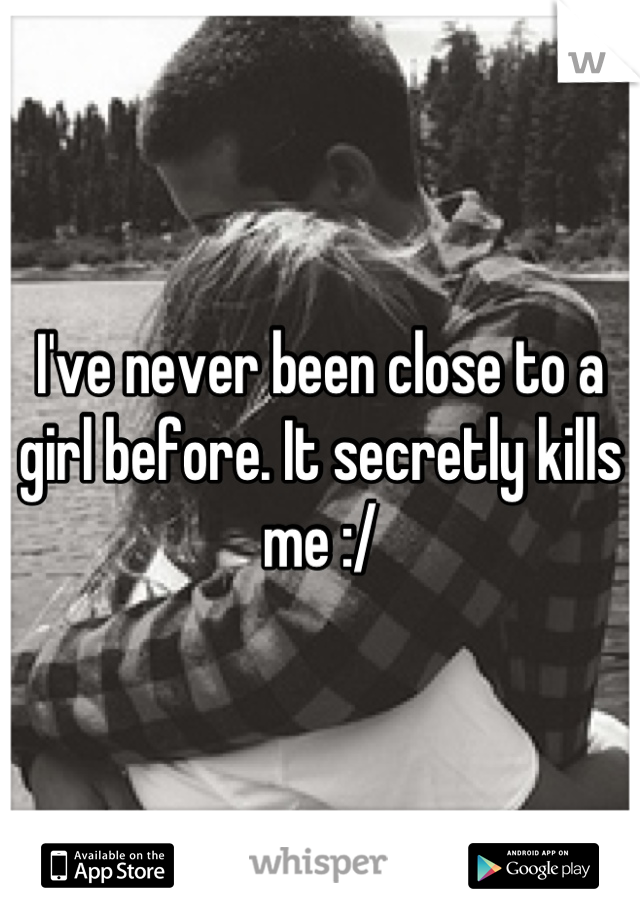 I've never been close to a girl before. It secretly kills me :/