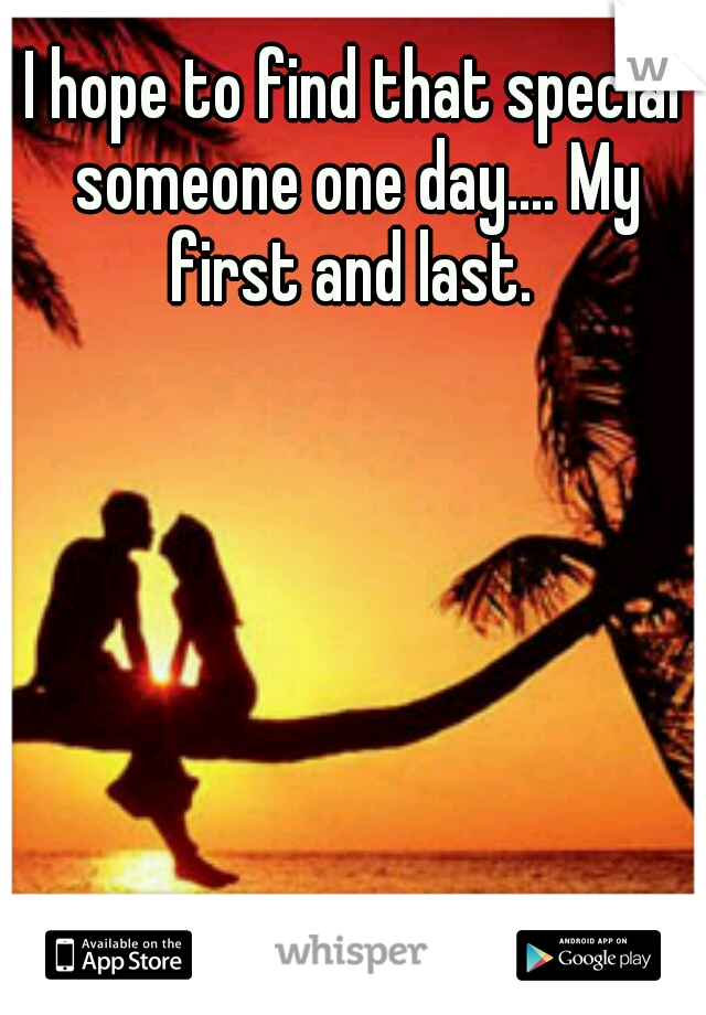 I hope to find that special someone one day.... My first and last.