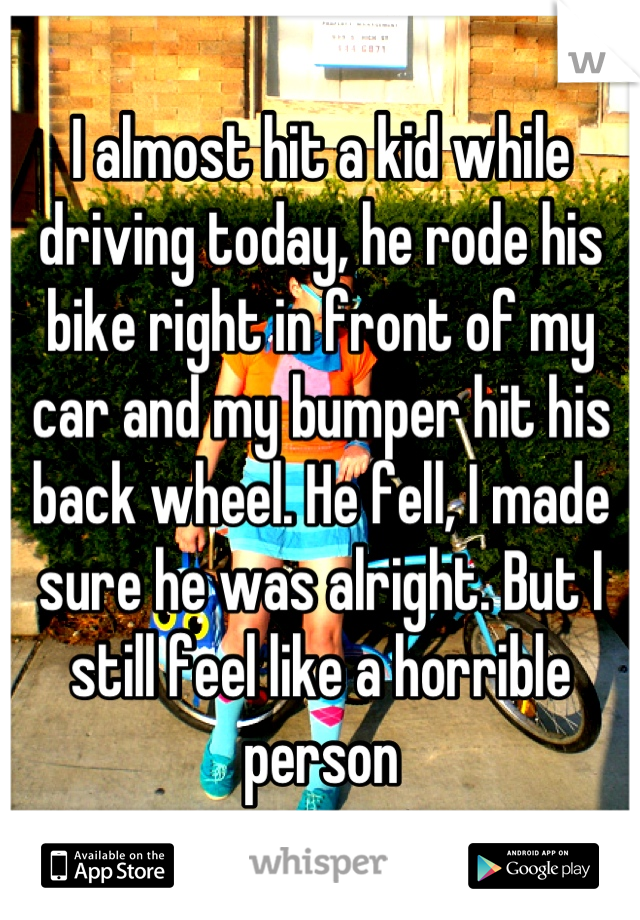 I almost hit a kid while driving today, he rode his bike right in front of my car and my bumper hit his back wheel. He fell, I made sure he was alright. But I still feel like a horrible person